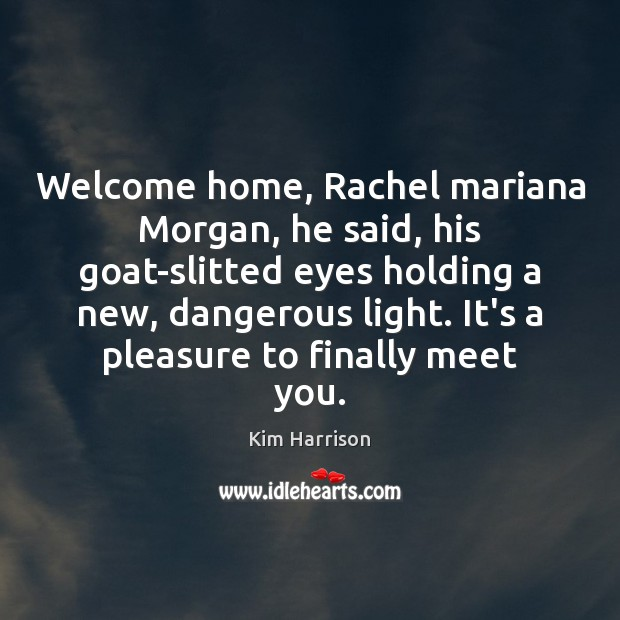 Welcome home, Rachel mariana Morgan, he said, his goat-slitted eyes holding a Kim Harrison Picture Quote