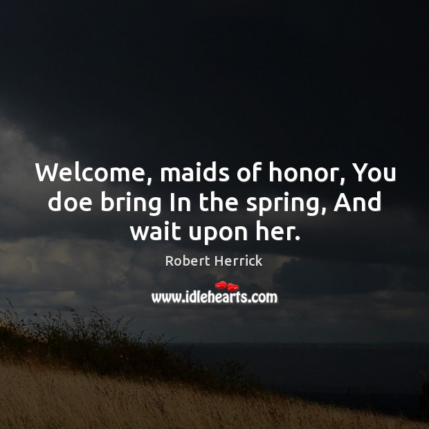 Welcome, maids of honor, You doe bring In the spring, And wait upon her. Image