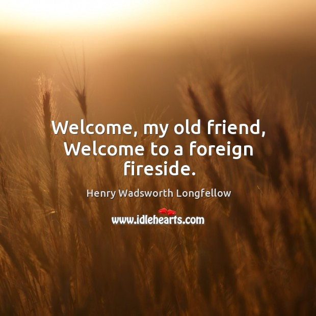 Image, Welcome, my old friend, Welcome to a foreign fireside.