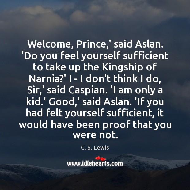 Welcome, Prince,' said Aslan. 'Do you feel yourself sufficient to take Image