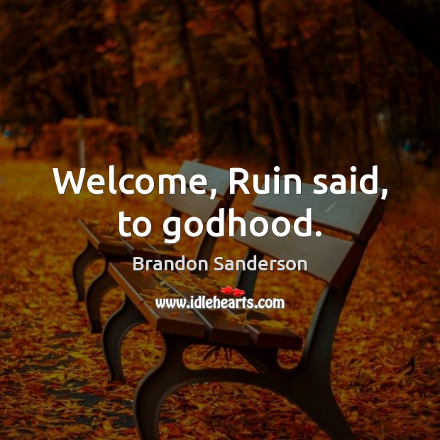 Welcome, Ruin said, to Godhood. Brandon Sanderson Picture Quote