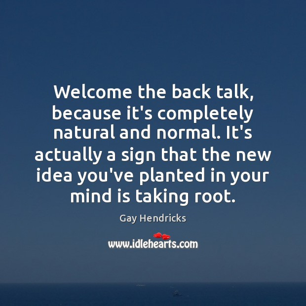 Welcome the back talk, because it's completely natural and normal. It's actually Gay Hendricks Picture Quote