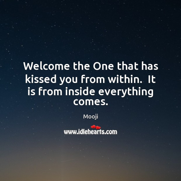Welcome the One that has kissed you from within.  It is from inside everything comes. Mooji Picture Quote