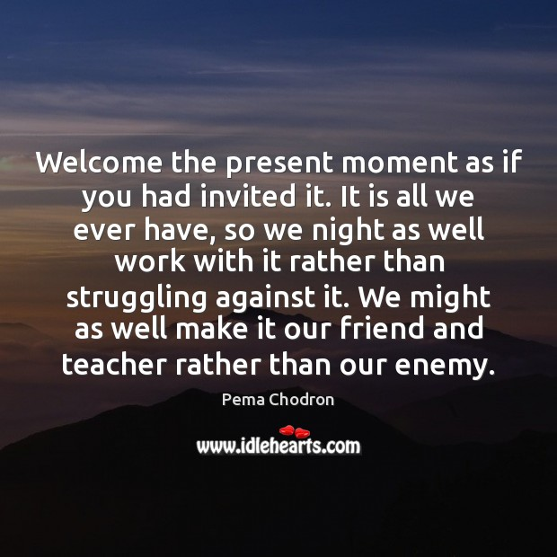 Welcome the present moment as if you had invited it. It is Image