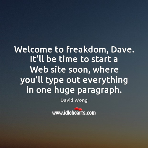 Image, Welcome to freakdom, Dave. It'll be time to start a Web