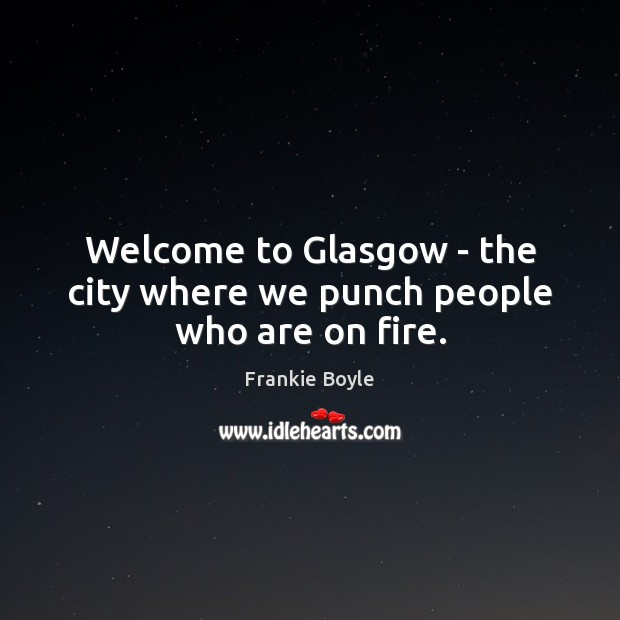 Welcome to Glasgow – the city where we punch people who are on fire. Image