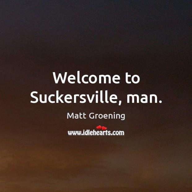 Welcome to Suckersville, man. Image