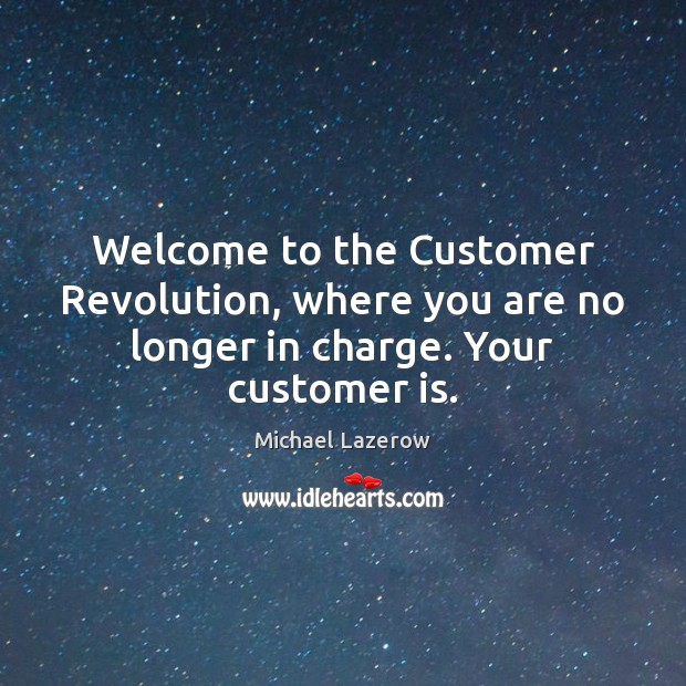 Welcome to the Customer Revolution, where you are no longer in charge. Your customer is. Image