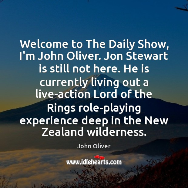 Welcome to The Daily Show, I'm John Oliver. Jon Stewart is still John Oliver Picture Quote