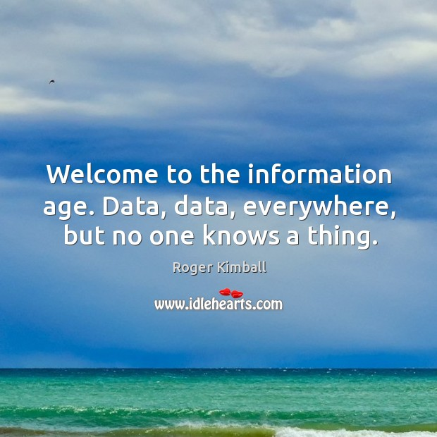 Welcome to the information age. Data, data, everywhere, but no one knows a thing. Image