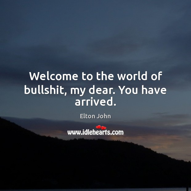 Welcome to the world of bullshit, my dear. You have arrived. Elton John Picture Quote