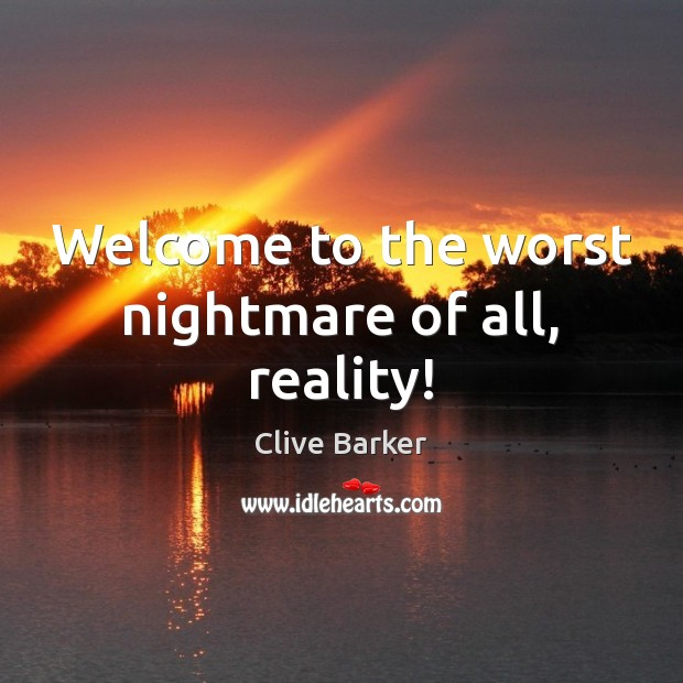 Welcome to the worst nightmare of all, reality! Clive Barker Picture Quote