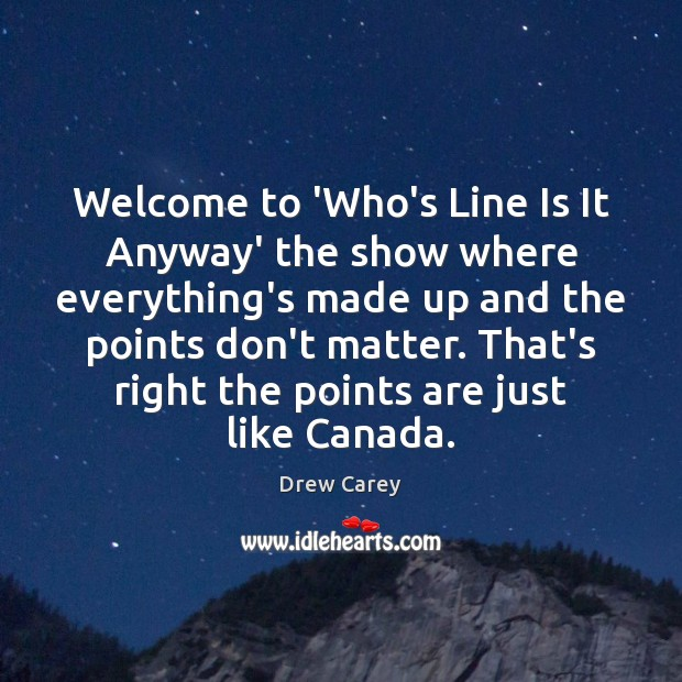 Welcome to 'Who's Line Is It Anyway' the show where everything's made Drew Carey Picture Quote