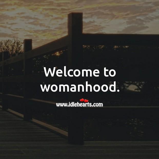 Image, Welcome to womanhood.
