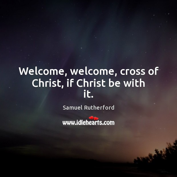 Welcome, welcome, cross of Christ, if Christ be with it. Image