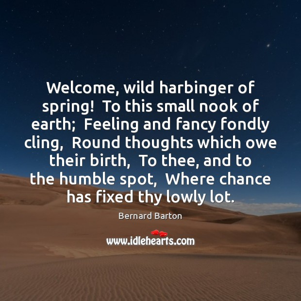 Welcome, wild harbinger of spring!  To this small nook of earth;  Feeling Spring Quotes Image