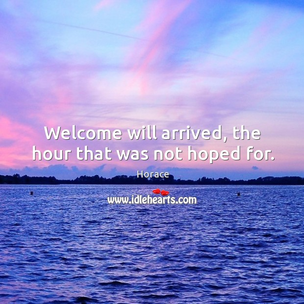 Welcome will arrived, the hour that was not hoped for. Image