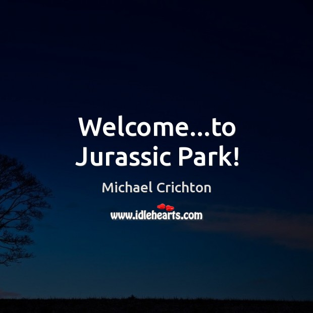 Welcome…to Jurassic Park! Michael Crichton Picture Quote
