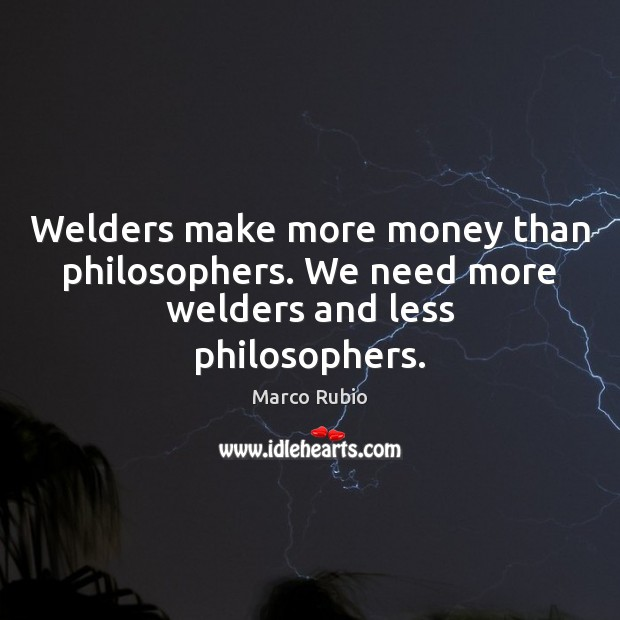 Image, Welders make more money than philosophers. We need more welders and less philosophers.