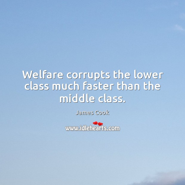 Welfare corrupts the lower class much faster than the middle class. Image