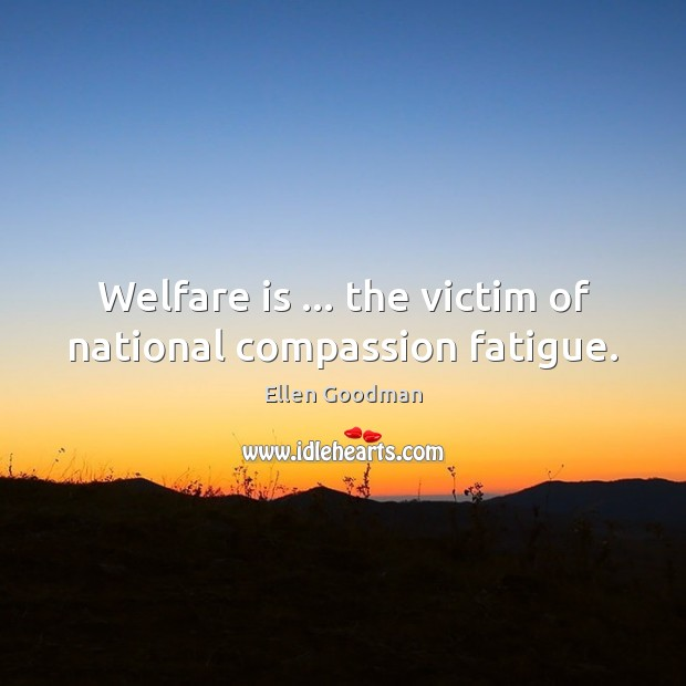 Welfare is … the victim of national compassion fatigue. Ellen Goodman Picture Quote