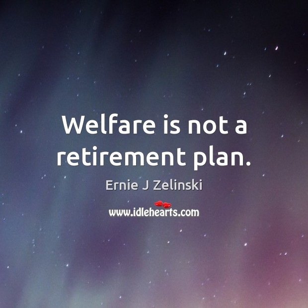 Welfare is not a retirement plan. Ernie J Zelinski Picture Quote
