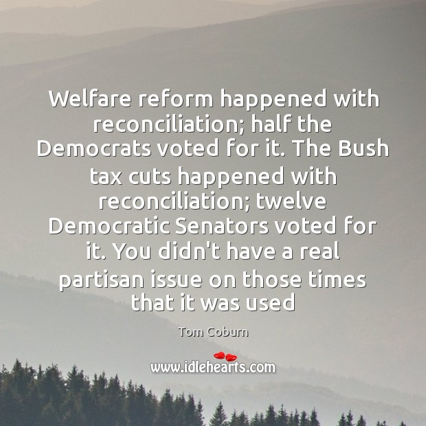 Welfare reform happened with reconciliation; half the Democrats voted for it. The Tom Coburn Picture Quote