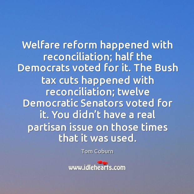 Welfare reform happened with reconciliation; half the democrats voted for it. Tom Coburn Picture Quote