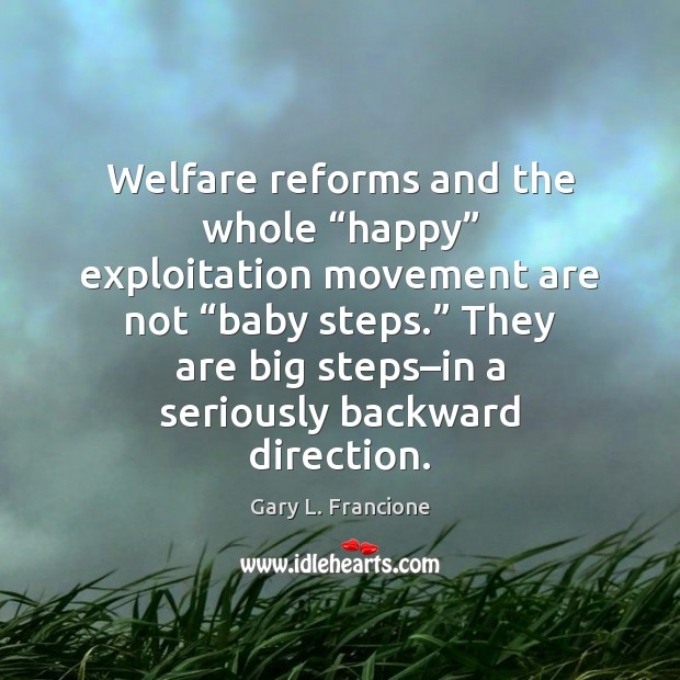 """Welfare reforms and the whole """"happy"""" exploitation movement are not """"baby steps."""" Image"""
