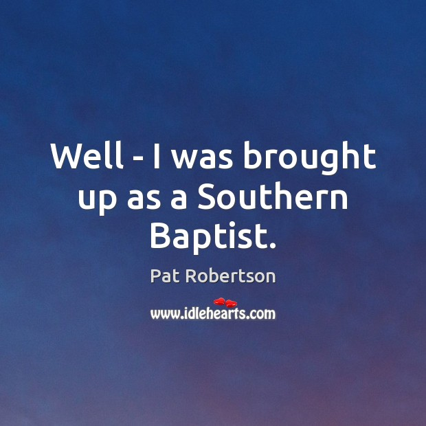 Well – I was brought up as a Southern Baptist. Image