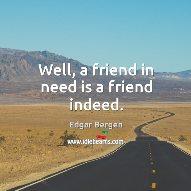 Well, a friend in need is a friend indeed. Image