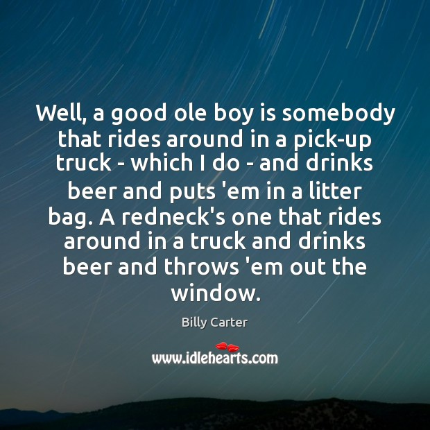 Well, a good ole boy is somebody that rides around in a Billy Carter Picture Quote