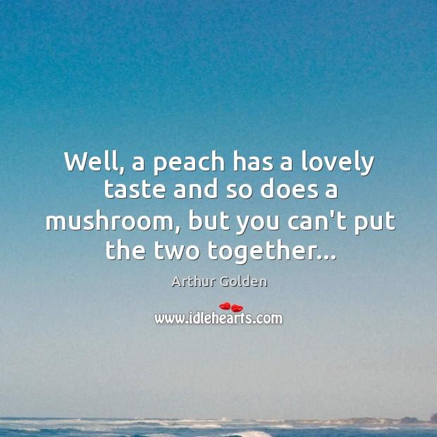 Well, a peach has a lovely taste and so does a mushroom, Image