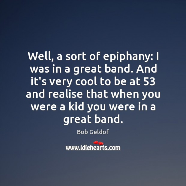 Well, a sort of epiphany: I was in a great band. And Bob Geldof Picture Quote