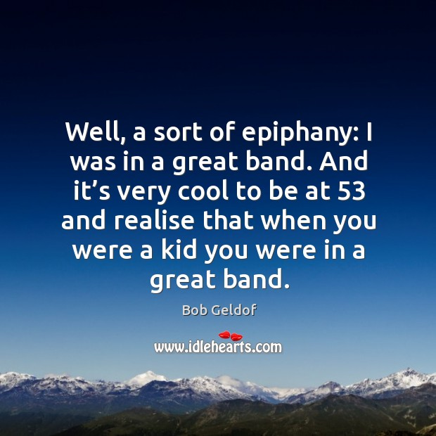 Well, a sort of epiphany: I was in a great band. And it's very cool to be at 53 and realise Bob Geldof Picture Quote