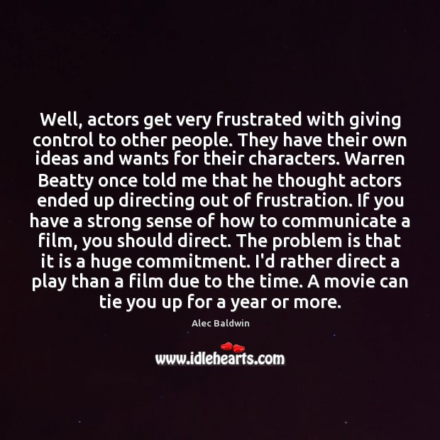 Image, Well, actors get very frustrated with giving control to other people. They