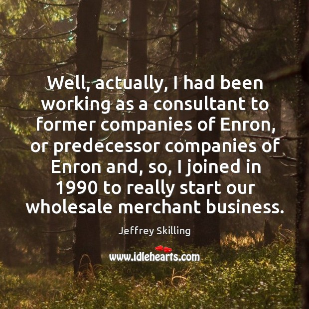 Well, actually, I had been working as a consultant to former companies of enron, or predecessor Image