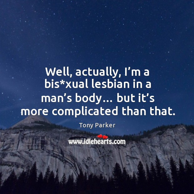 Well, actually, I'm a bis*xual lesbian in a man's body… but it's more complicated than that. Image