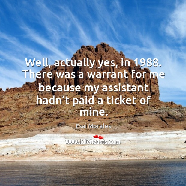Well, actually yes, in 1988. There was a warrant for me because my assistant hadn't paid a ticket of mine. Image