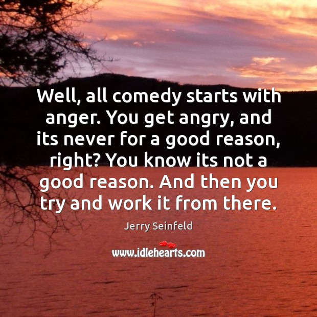 Well, all comedy starts with anger. You get angry, and its never Image