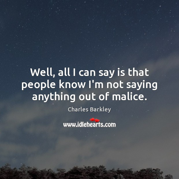 Well, all I can say is that people know I'm not saying anything out of malice. Charles Barkley Picture Quote
