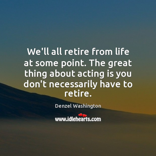 We'll all retire from life at some point. The great thing about Denzel Washington Picture Quote