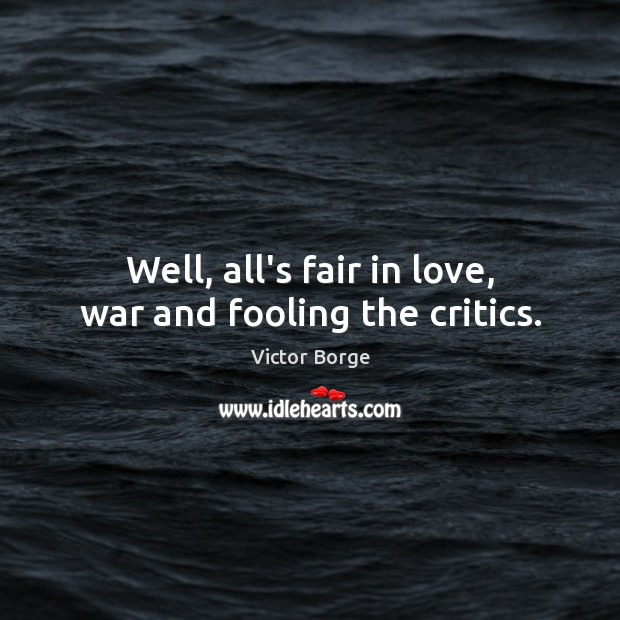 Well, all's fair in love, war and fooling the critics. Image