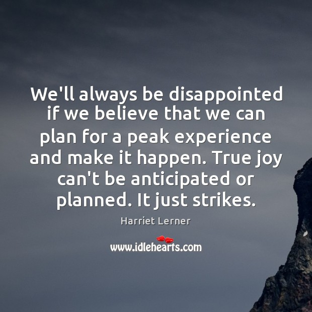 We'll always be disappointed if we believe that we can plan for True Joy Quotes Image