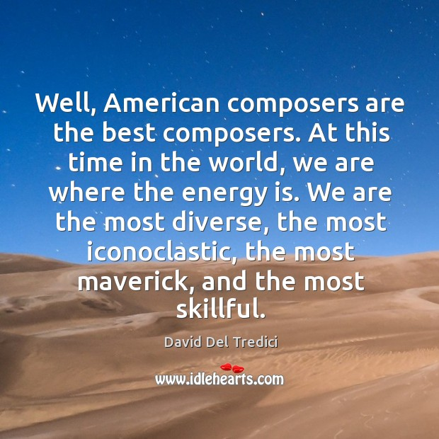 Well, american composers are the best composers. At this time in the world David Del Tredici Picture Quote
