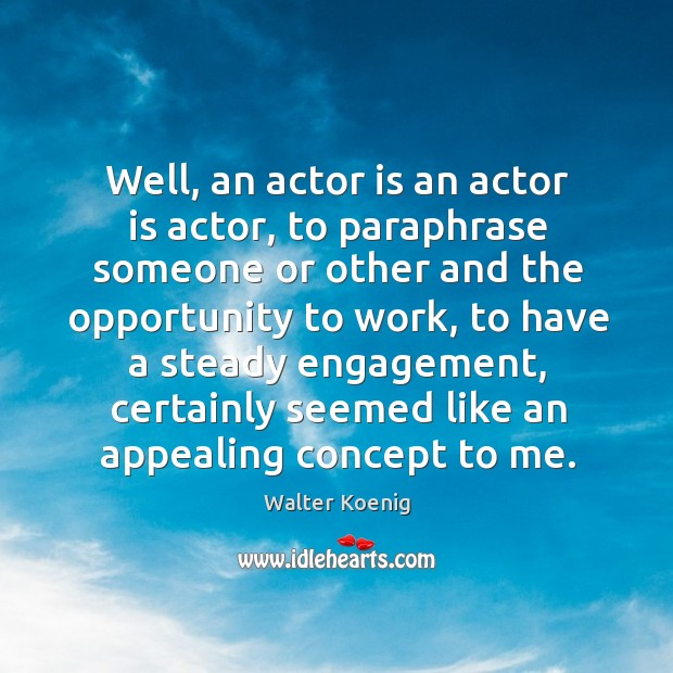 Well, an actor is an actor is actor, to paraphrase someone or other and the opportunity to work Image