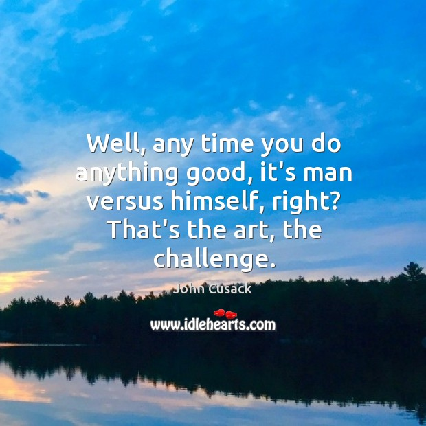 Well, any time you do anything good, it's man versus himself, right? Image