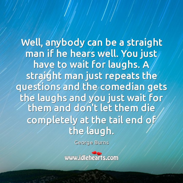 Well, anybody can be a straight man if he hears well. You George Burns Picture Quote