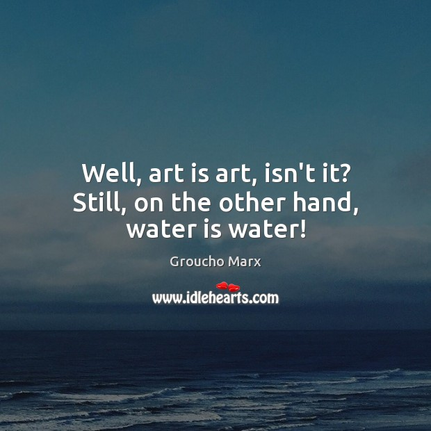 Well, art is art, isn't it? Still, on the other hand, water is water! Groucho Marx Picture Quote