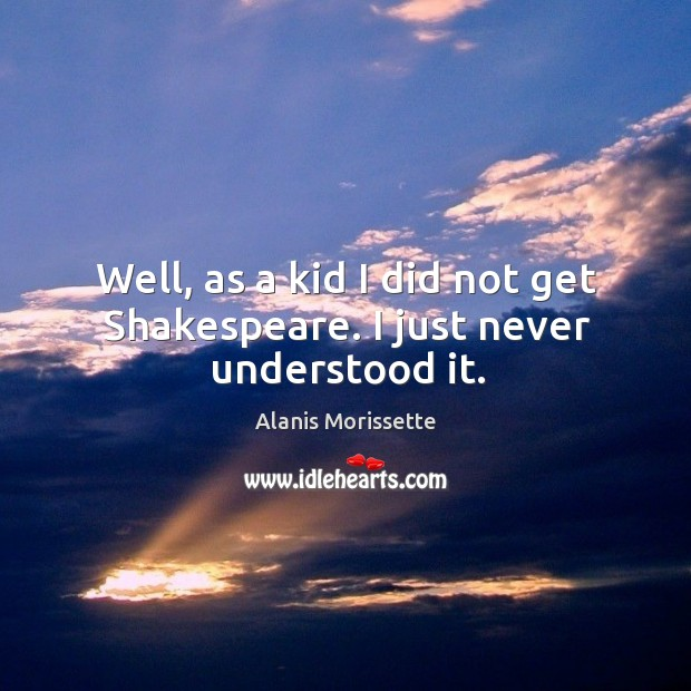 Image, Well, as a kid I did not get shakespeare. I just never understood it.